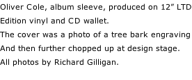 "Oliver Cole, album sleeve, produced on 12"" LTD Edition vinyl and CD wallet. The cover was a photo of a tree bark engraving And then further chopped up at design stage. All photos by Richard Gilligan."